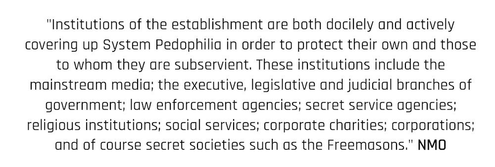 """Institutions of the establishment are both docilely and actively covering up System Pedophilia in order to protect their own and those to whom they are subservient. These institutions include the mainstream media; the executive, legislative and judicial branches of government; law enforcement agencies; secret service agencies; religious institutions; social services; corporate charities; corporations; and of course secret societies such as the Freemasons."" NMO"