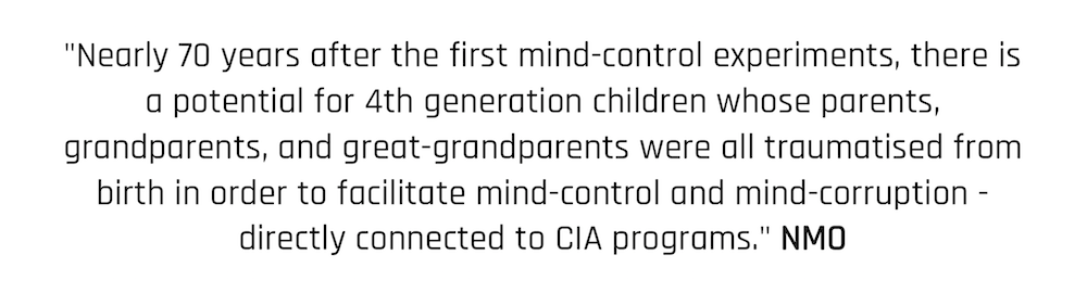 """Nearly 70 years after the first mind-control experiments, there is a potential for 4th generation children whose parents, grandparents, and great-grandparents were all traumatised from birth in order to facilitate mind-control and mind-corruption - directly connected to CIA programs."" NMO"