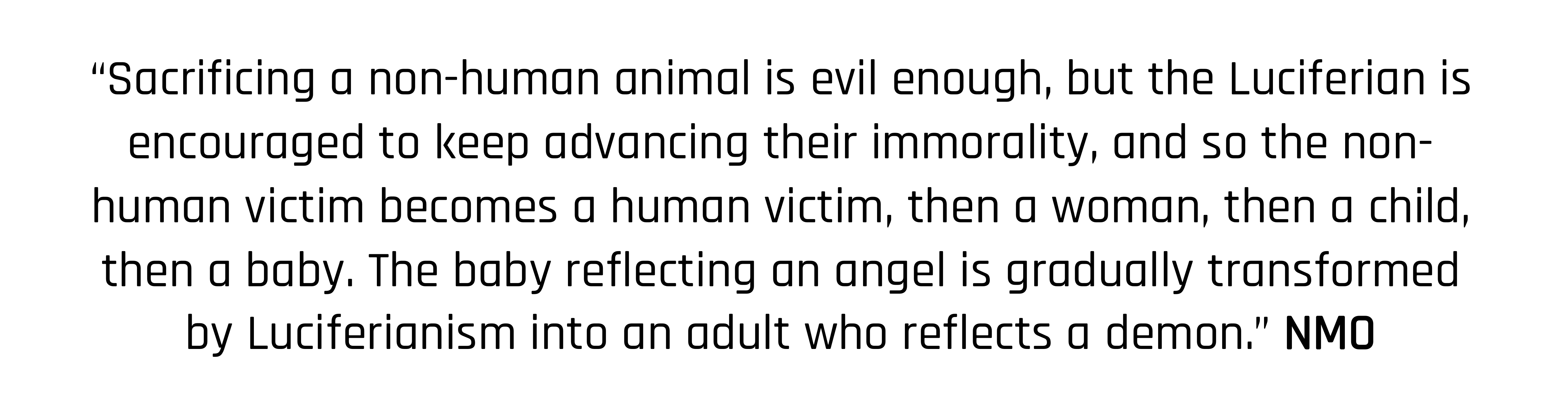 """Sacrificing a non-human animal is evil enough, but the Luciferian is encouraged to keep advancing their immorality, and so the non-human victim becomes a human victim, then a woman, then a child, then a baby. The baby reflecting an angel is gradually transformed by Luciferianism into an adult who reflects a demon."" NMO"